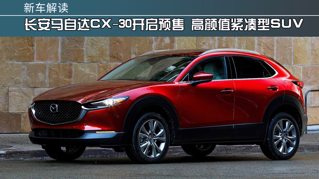 长安马自达CX-30开启预售 高颜值紧凑型SUV