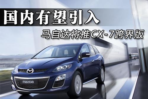 马自达将推CX-7跨界版 国内有望引入(图)