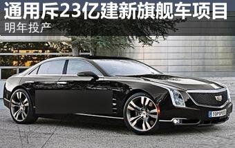 通用斥资23亿建新旗舰车项目 明年投产