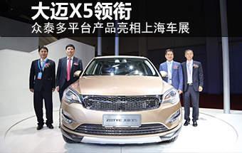 众泰多平台产品亮相上海车展 大迈X5领衔