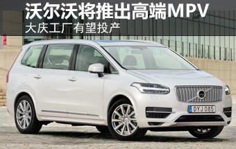 沃尔沃将推出高端MPV 大庆工厂有望投产