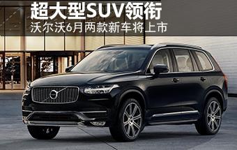 沃尔沃6月两款新车将上市 超大型SUV领衔