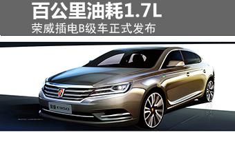 荣威插电B级车正式发布 百公里油耗1.7L