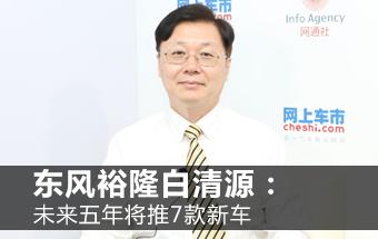东风裕隆白清源:未来五年将推7款新车