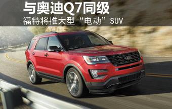 """福特将推大型""""电动""""SUV 与奥迪Q7同级"""