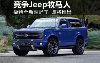 福特将推出-全新越野车 竞争Jeep牧马人