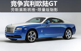 劳斯莱斯将推-限量版魅影 竞争宾利欧陆GT