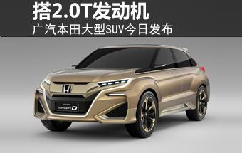 广汽本田大型SUV今日发布 搭2.0T发动机