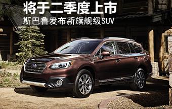 斯巴鲁发布新旗舰级SUV 将于二季度上市