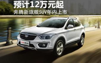 奔腾新旗舰SUV年内上市 预计12万元起售