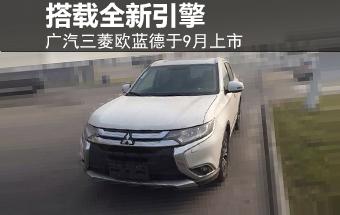 广汽三菱欧蓝德于9月上市 搭载全新引擎