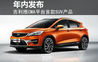 吉利推CMA平台首产品 全新SUV/年内发布