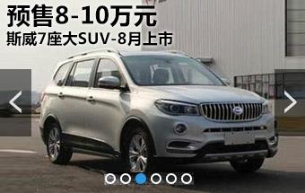 斯威汽车7座大SUV-8月上市 预售8-10万元