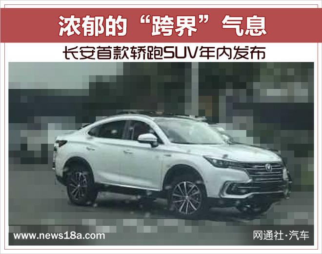"""浓郁的""""跨界""""气息 长安首款轿跑SUV年内发布"""